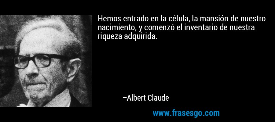 Hemos entrado en la célula, la mansión de nuestro nacimiento, y comenzó el inventario de nuestra riqueza adquirida. – Albert Claude