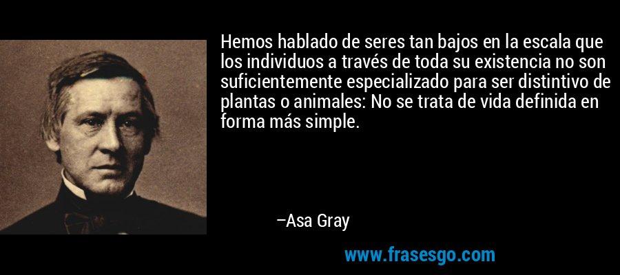 Hemos hablado de seres tan bajos en la escala que los individuos a través de toda su existencia no son suficientemente especializado para ser distintivo de plantas o animales: No se trata de vida definida en forma más simple. – Asa Gray