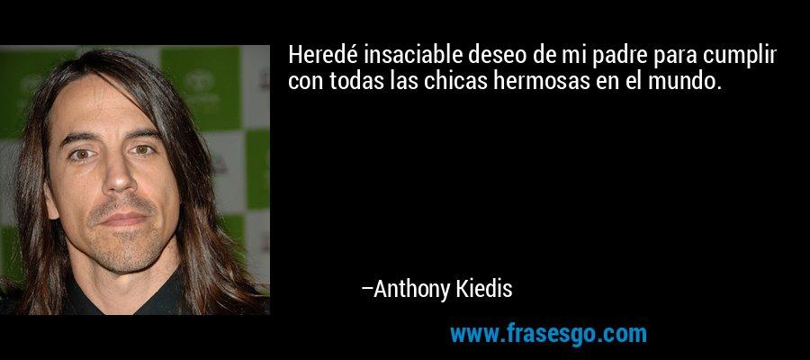 Heredé insaciable deseo de mi padre para cumplir con todas las chicas hermosas en el mundo. – Anthony Kiedis