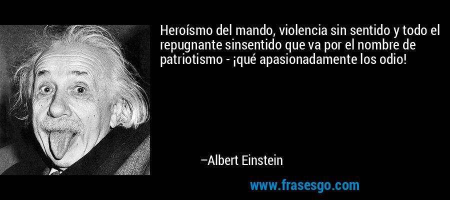 Heroísmo del mando, violencia sin sentido y todo el repugnante sinsentido que va por el nombre de patriotismo - ¡qué apasionadamente los odio! – Albert Einstein