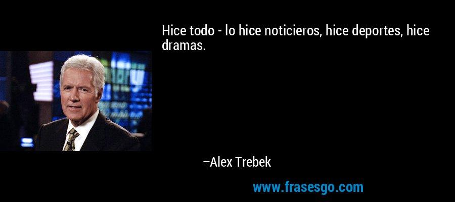 Hice todo - lo hice noticieros, hice deportes, hice dramas. – Alex Trebek