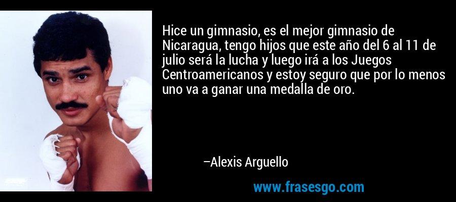 Hice un gimnasio, es el mejor gimnasio de Nicaragua, tengo hijos que este año del 6 al 11 de julio será la lucha y luego irá a los Juegos Centroamericanos y estoy seguro que por lo menos uno va a ganar una medalla de oro. – Alexis Arguello