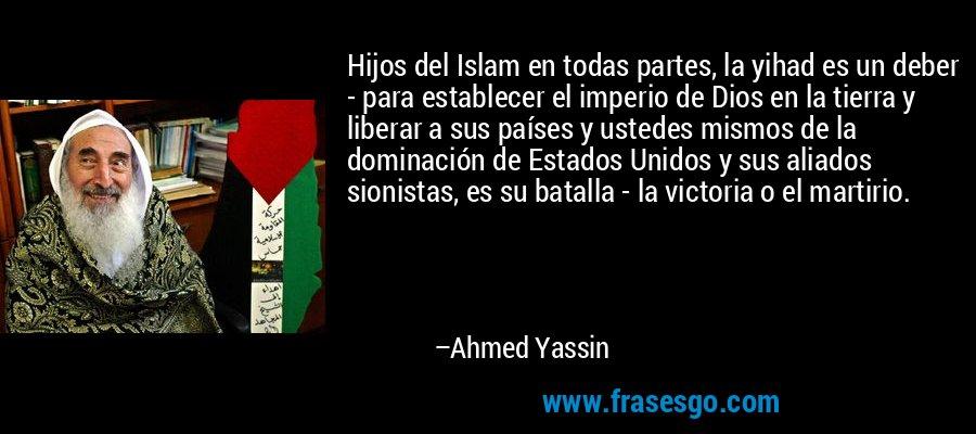 Hijos del Islam en todas partes, la yihad es un deber - para establecer el imperio de Dios en la tierra y liberar a sus países y ustedes mismos de la dominación de Estados Unidos y sus aliados sionistas, es su batalla - la victoria o el martirio. – Ahmed Yassin