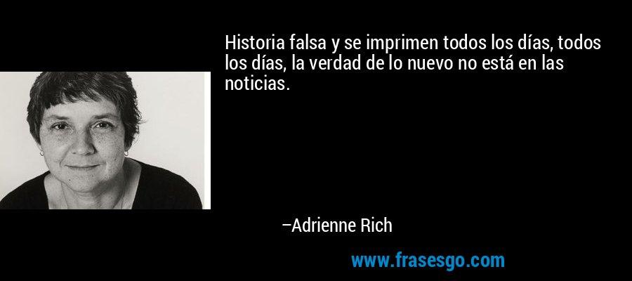 Historia falsa y se imprimen todos los días, todos los días, la verdad de lo nuevo no está en las noticias. – Adrienne Rich