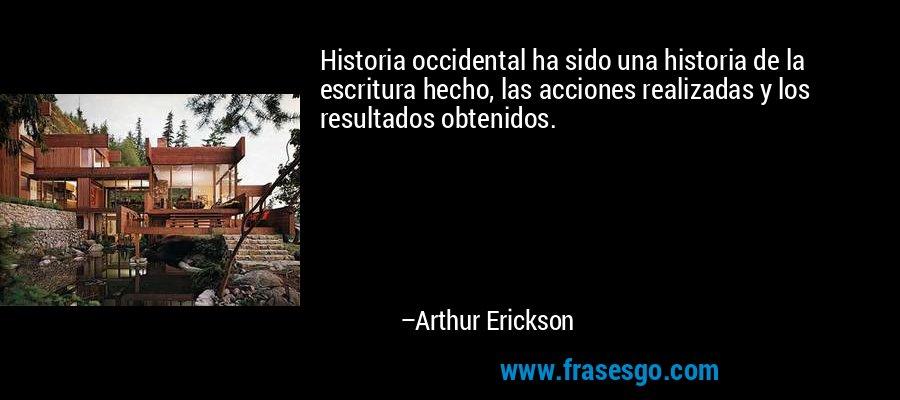 Historia occidental ha sido una historia de la escritura hecho, las acciones realizadas y los resultados obtenidos. – Arthur Erickson