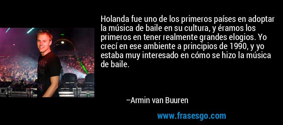 Holanda fue uno de los primeros países en adoptar la música de baile en su cultura, y éramos los primeros en tener realmente grandes elogios. Yo crecí en ese ambiente a principios de 1990, y yo estaba muy interesado en cómo se hizo la música de baile. – Armin van Buuren