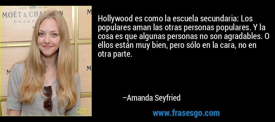 Hollywood es como la escuela secundaria: Los populares aman las otras personas populares. Y la cosa es que algunas personas no son agradables. O ellos están muy bien, pero sólo en la cara, no en otra parte. – Amanda Seyfried