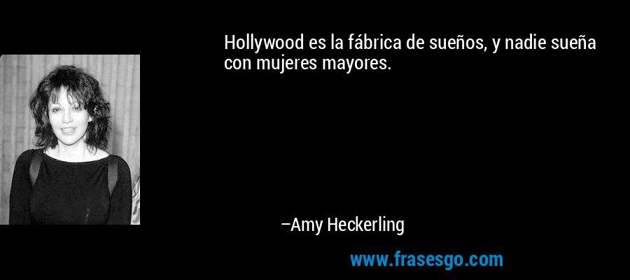 Hollywood es la fábrica de sueños, y nadie sueña con mujeres mayores. – Amy Heckerling