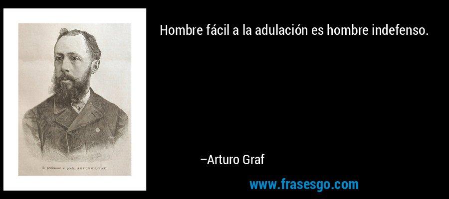 Hombre fácil a la adulación es hombre indefenso. – Arturo Graf