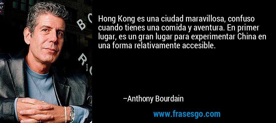 Hong Kong es una ciudad maravillosa, confuso cuando tienes una comida y aventura. En primer lugar, es un gran lugar para experimentar China en una forma relativamente accesible. – Anthony Bourdain