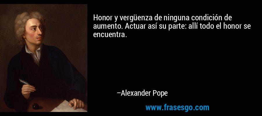 Honor y vergüenza de ninguna condición de aumento. Actuar así su parte: allí todo el honor se encuentra. – Alexander Pope