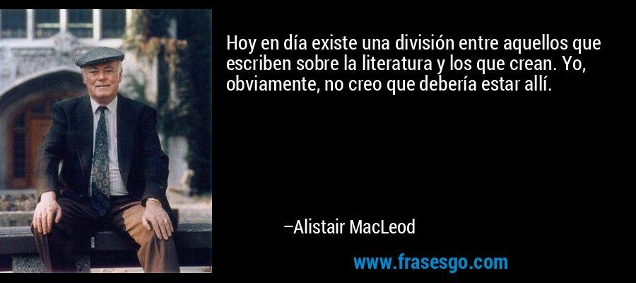 Hoy en día existe una división entre aquellos que escriben sobre la literatura y los que crean. Yo, obviamente, no creo que debería estar allí. – Alistair MacLeod