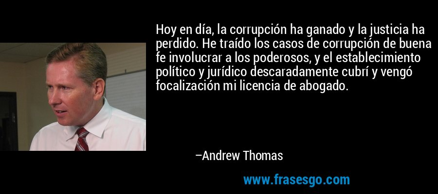 Hoy en día, la corrupción ha ganado y la justicia ha perdido. He traído los casos de corrupción de buena fe involucrar a los poderosos, y el establecimiento político y jurídico descaradamente cubrí y vengó focalización mi licencia de abogado. – Andrew Thomas