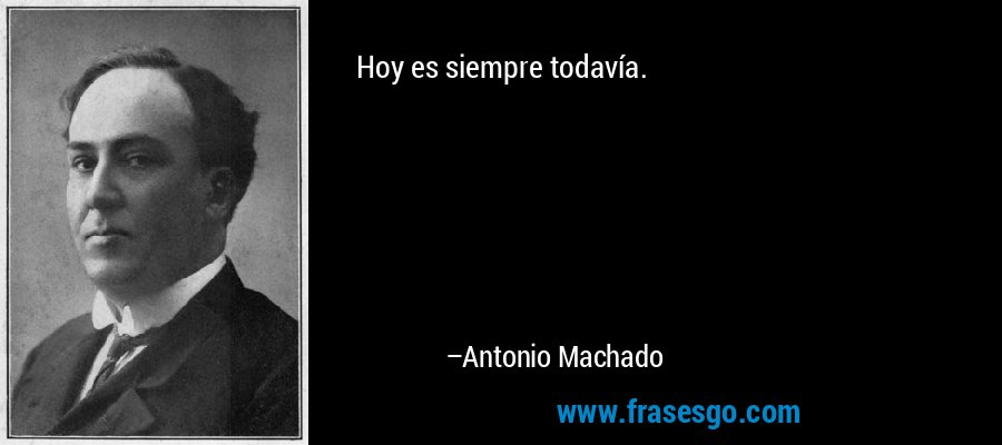Hoy es siempre todavía. – Antonio Machado