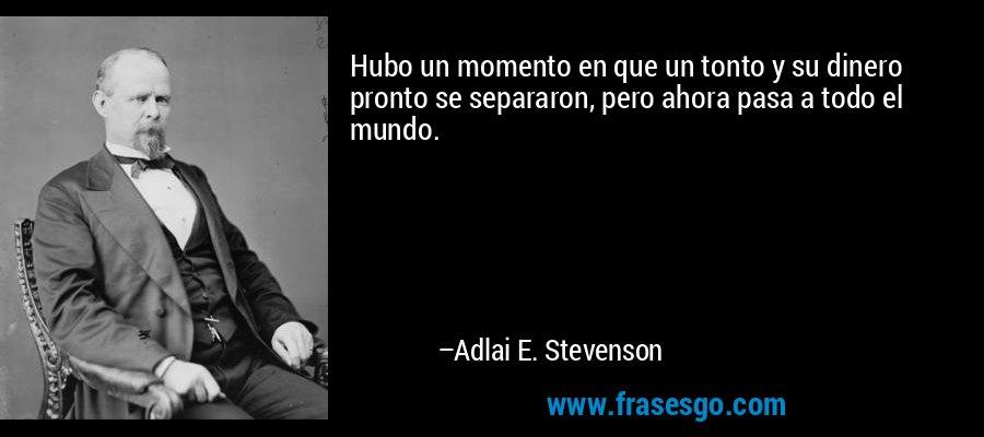 Hubo un momento en que un tonto y su dinero pronto se separaron, pero ahora pasa a todo el mundo. – Adlai E. Stevenson