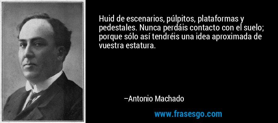Huid de escenarios, púlpitos, plataformas y pedestales. Nunca perdáis contacto con el suelo; porque sólo así tendréis una idea aproximada de vuestra estatura. – Antonio Machado