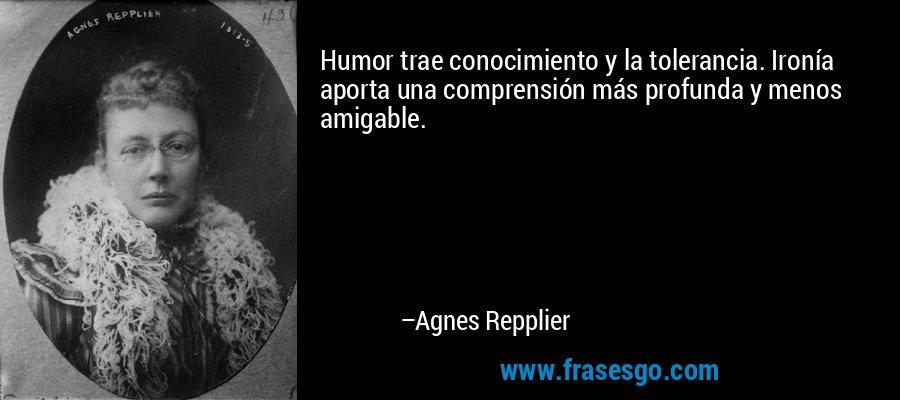 Humor trae conocimiento y la tolerancia. Ironía aporta una comprensión más profunda y menos amigable. – Agnes Repplier