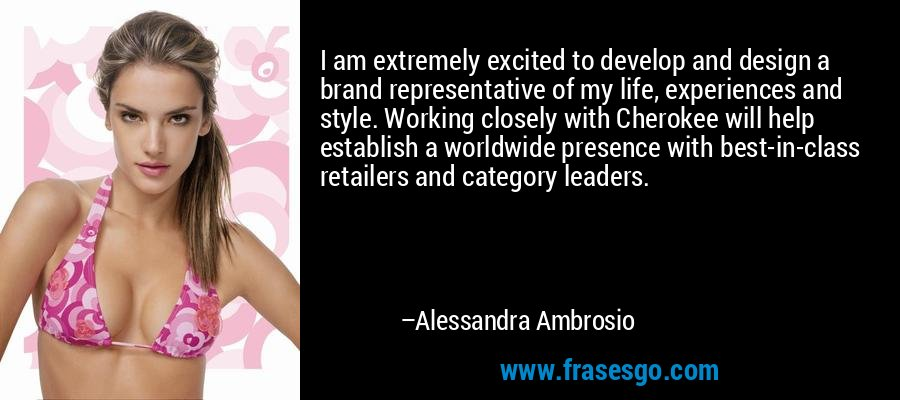 I am extremely excited to develop and design a brand representative of my life, experiences and style. Working closely with Cherokee will help establish a worldwide presence with best-in-class retailers and category leaders. – Alessandra Ambrosio