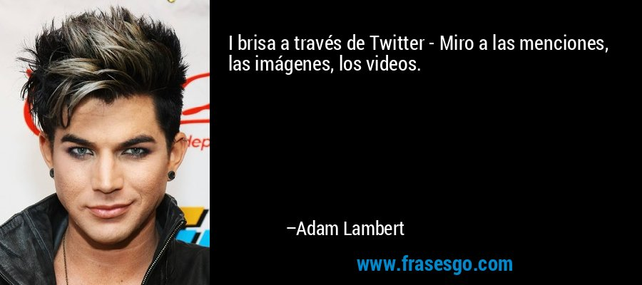 I brisa a través de Twitter - Miro a las menciones, las imágenes, los videos. – Adam Lambert