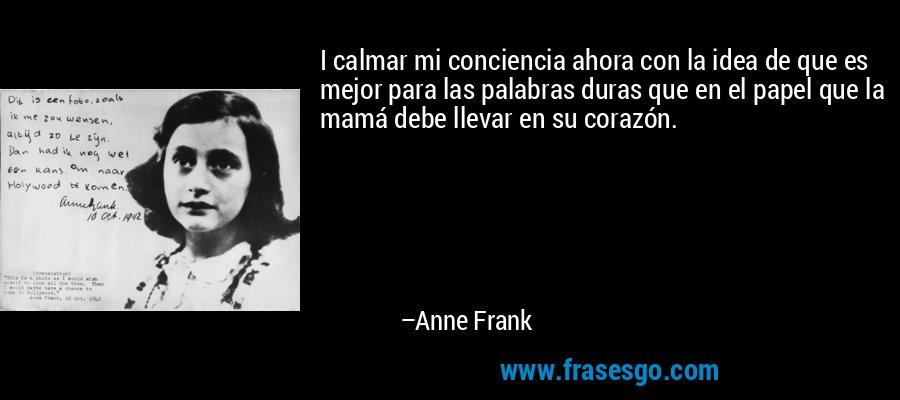 I calmar mi conciencia ahora con la idea de que es mejor para las palabras duras que en el papel que la mamá debe llevar en su corazón. – Anne Frank