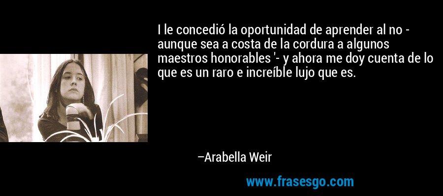 I le concedió la oportunidad de aprender al no - aunque sea a costa de la cordura a algunos maestros honorables '- y ahora me doy cuenta de lo que es un raro e increíble lujo que es. – Arabella Weir