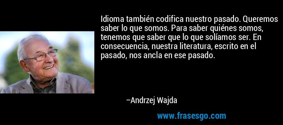 Idioma también codifica nuestro pasado. Queremos saber lo que somos. Para saber quiénes somos, tenemos que saber que lo que solíamos ser. En consecuencia, nuestra literatura, escrito en el pasado, nos ancla en ese pasado. – Andrzej Wajda