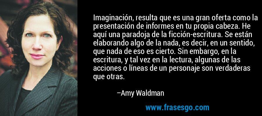 Imaginación, resulta que es una gran oferta como la presentación de informes en tu propia cabeza. He aquí una paradoja de la ficción-escritura. Se están elaborando algo de la nada, es decir, en un sentido, que nada de eso es cierto. Sin embargo, en la escritura, y tal vez en la lectura, algunas de las acciones o líneas de un personaje son verdaderas que otras. – Amy Waldman