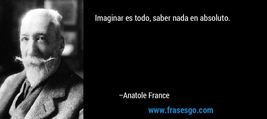 Imaginar es todo, saber nada en absoluto. – Anatole France