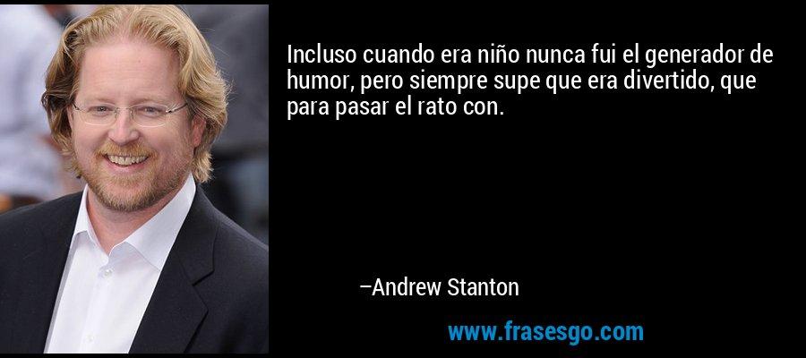 Incluso cuando era niño nunca fui el generador de humor, pero siempre supe que era divertido, que para pasar el rato con. – Andrew Stanton