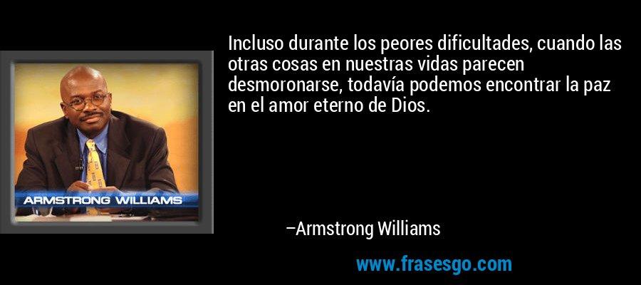 Incluso durante los peores dificultades, cuando las otras cosas en nuestras vidas parecen desmoronarse, todavía podemos encontrar la paz en el amor eterno de Dios. – Armstrong Williams