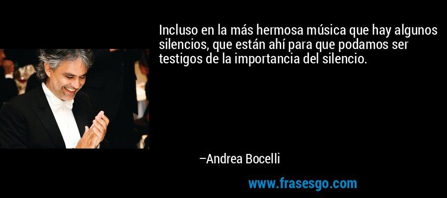 Incluso en la más hermosa música que hay algunos silencios, que están ahí para que podamos ser testigos de la importancia del silencio. – Andrea Bocelli