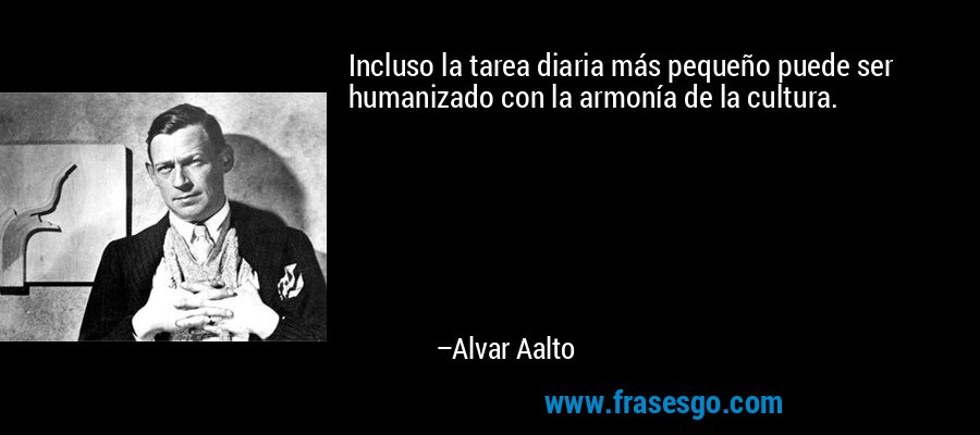 Incluso la tarea diaria más pequeño puede ser humanizado con la armonía de la cultura. – Alvar Aalto