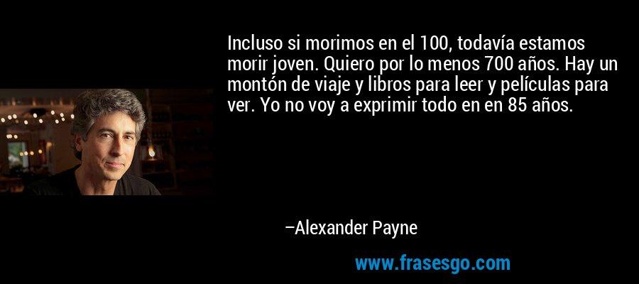 Incluso si morimos en el 100, todavía estamos morir joven. Quiero por lo menos 700 años. Hay un montón de viaje y libros para leer y películas para ver. Yo no voy a exprimir todo en en 85 años. – Alexander Payne