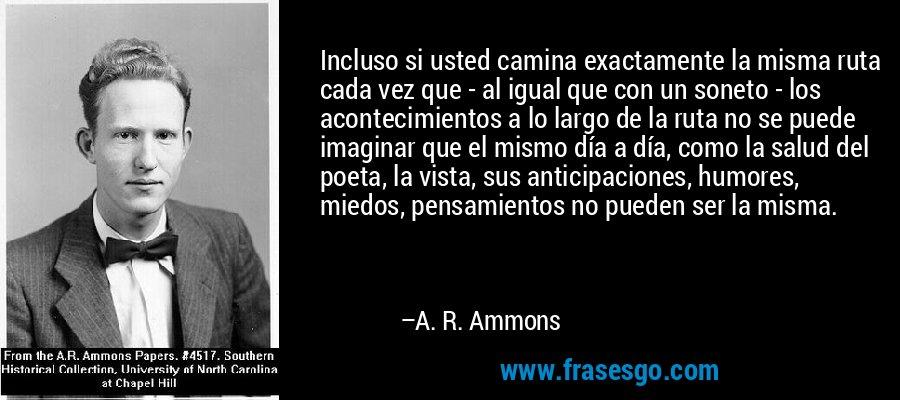 Incluso si usted camina exactamente la misma ruta cada vez que - al igual que con un soneto - los acontecimientos a lo largo de la ruta no se puede imaginar que el mismo día a día, como la salud del poeta, la vista, sus anticipaciones, humores, miedos, pensamientos no pueden ser la misma. – A. R. Ammons