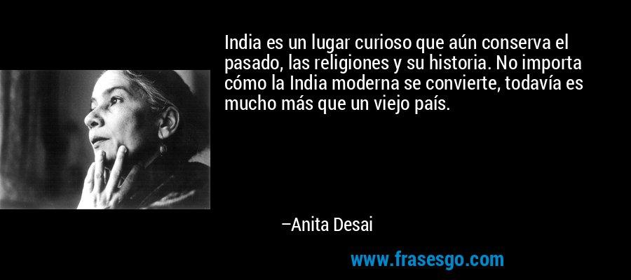 India es un lugar curioso que aún conserva el pasado, las religiones y su historia. No importa cómo la India moderna se convierte, todavía es mucho más que un viejo país. – Anita Desai