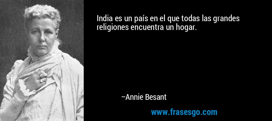 India es un país en el que todas las grandes religiones encuentra un hogar. – Annie Besant