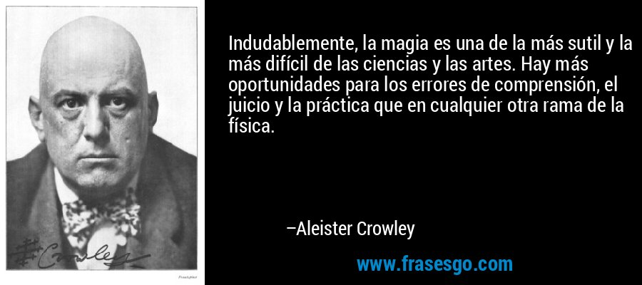 Indudablemente, la magia es una de la más sutil y la más difícil de las ciencias y las artes. Hay más oportunidades para los errores de comprensión, el juicio y la práctica que en cualquier otra rama de la física. – Aleister Crowley