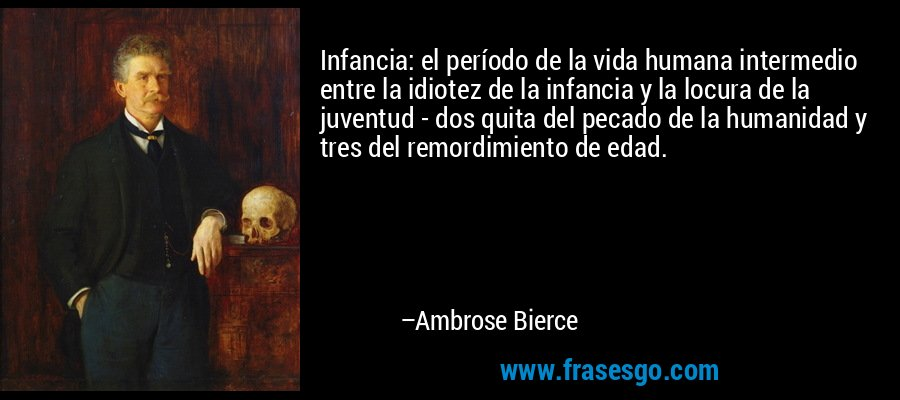 Infancia: el período de la vida humana intermedio entre la idiotez de la infancia y la locura de la juventud - dos quita del pecado de la humanidad y tres del remordimiento de edad. – Ambrose Bierce
