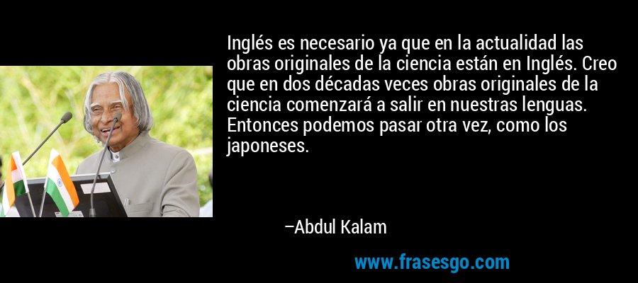 Inglés es necesario ya que en la actualidad las obras originales de la ciencia están en Inglés. Creo que en dos décadas veces obras originales de la ciencia comenzará a salir en nuestras lenguas. Entonces podemos pasar otra vez, como los japoneses. – Abdul Kalam