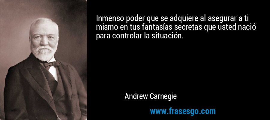 Inmenso poder que se adquiere al asegurar a ti mismo en tus fantasías secretas que usted nació para controlar la situación. – Andrew Carnegie