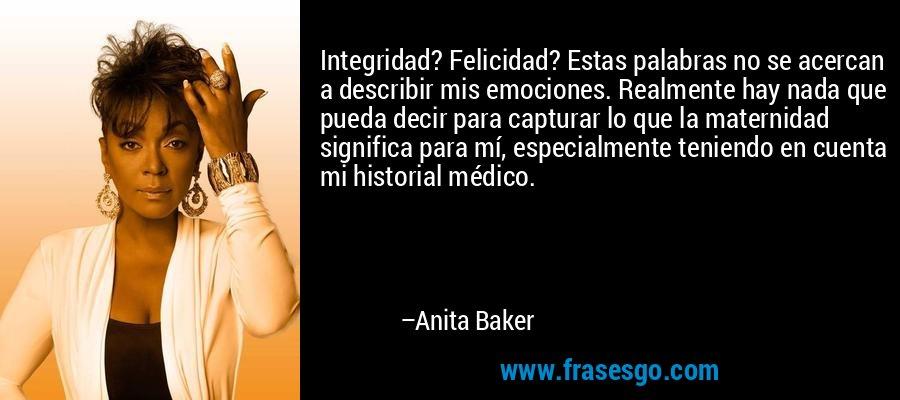 Integridad? Felicidad? Estas palabras no se acercan a describir mis emociones. Realmente hay nada que pueda decir para capturar lo que la maternidad significa para mí, especialmente teniendo en cuenta mi historial médico. – Anita Baker
