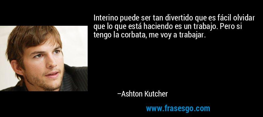 Interino puede ser tan divertido que es fácil olvidar que lo que está haciendo es un trabajo. Pero si tengo la corbata, me voy a trabajar. – Ashton Kutcher