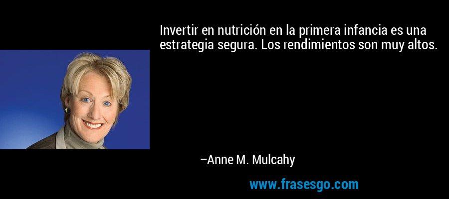 Invertir en nutrición en la primera infancia es una estrategia segura. Los rendimientos son muy altos. – Anne M. Mulcahy