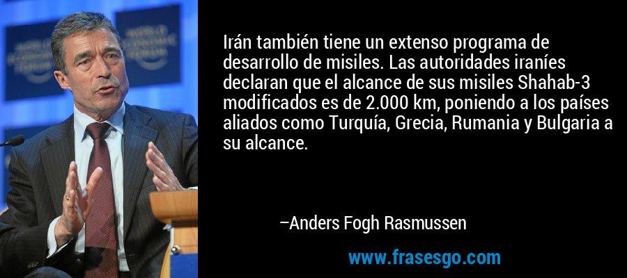Irán también tiene un extenso programa de desarrollo de misiles. Las autoridades iraníes declaran que el alcance de sus misiles Shahab-3 modificados es de 2.000 km, poniendo a los países aliados como Turquía, Grecia, Rumania y Bulgaria a su alcance. – Anders Fogh Rasmussen