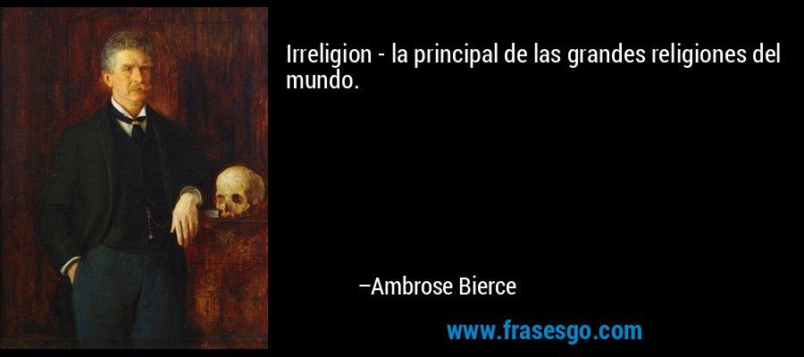 Irreligion - la principal de las grandes religiones del mundo. – Ambrose Bierce