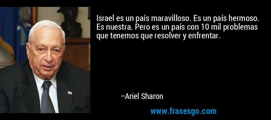 Israel es un país maravilloso. Es un país hermoso. Es nuestra. Pero es un país con 10 mil problemas que tenemos que resolver y enfrentar. – Ariel Sharon