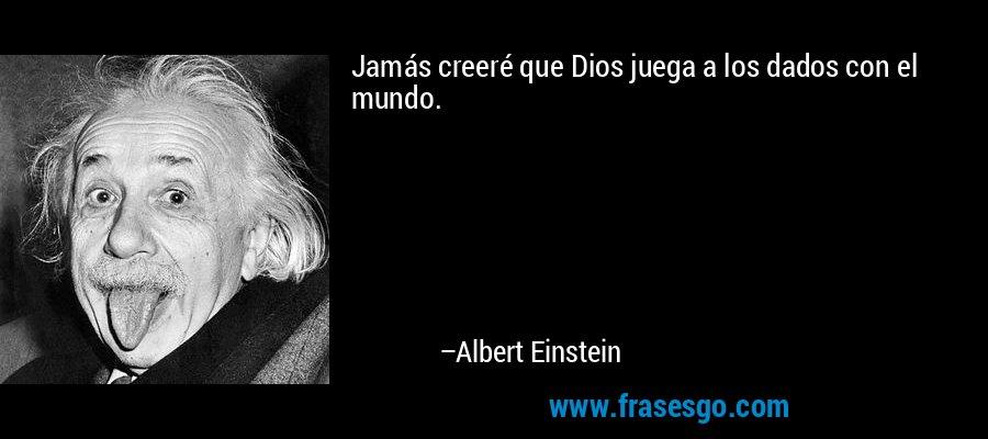 Jamás creeré que Dios juega a los dados con el mundo. – Albert Einstein