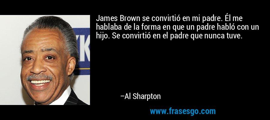 James Brown se convirtió en mi padre. Él me hablaba de la forma en que un padre habló con un hijo. Se convirtió en el padre que nunca tuve. – Al Sharpton