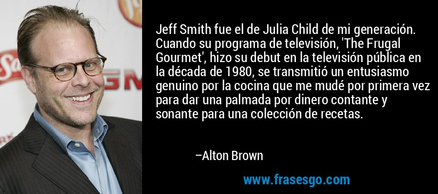 Jeff Smith fue el de Julia Child de mi generación. Cuando su programa de televisión, 'The Frugal Gourmet', hizo su debut en la televisión pública en la década de 1980, se transmitió un entusiasmo genuino por la cocina que me mudé por primera vez para dar una palmada por dinero contante y sonante para una colección de recetas. – Alton Brown