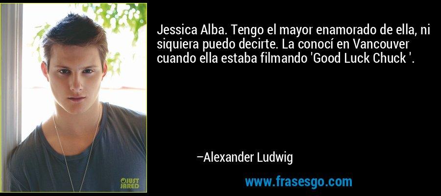 Jessica Alba. Tengo el mayor enamorado de ella, ni siquiera puedo decirte. La conocí en Vancouver cuando ella estaba filmando 'Good Luck Chuck '. – Alexander Ludwig